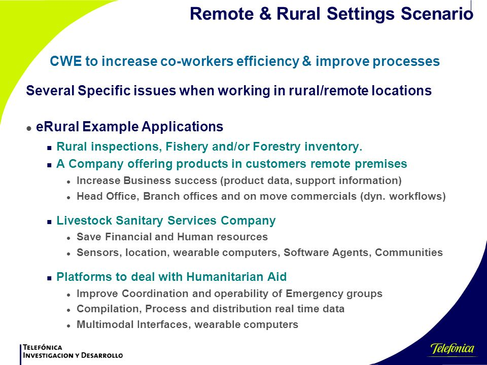 Remote & Rural Settings Scenario CWE to increase co-workers efficiency & improve processes Several Specific issues when working in rural/remote locations l eRural Example Applications n Rural inspections, Fishery and/or Forestry inventory.