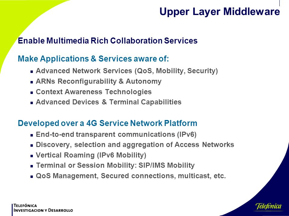 Upper Layer Middleware Enable Multimedia Rich Collaboration Services Make Applications & Services aware of: n Advanced Network Services (QoS, Mobility, Security) n ARNs Reconfigurability & Autonomy n Context Awareness Technologies n Advanced Devices & Terminal Capabilities Developed over a 4G Service Network Platform n End-to-end transparent communications (IPv6) n Discovery, selection and aggregation of Access Networks n Vertical Roaming (IPv6 Mobility) n Terminal or Session Mobility: SIP/IMS Mobility n QoS Management, Secured connections, multicast, etc.