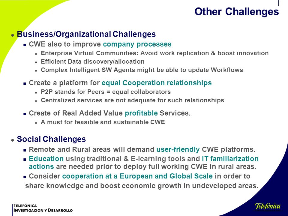 Other Challenges l Business/Organizational Challenges n CWE also to improve company processes l Enterprise Virtual Communities: Avoid work replication & boost innovation l Efficient Data discovery/allocation l Complex Intelligent SW Agents might be able to update Workflows n Create a platform for equal Cooperation relationships l P2P stands for Peers = equal collaborators l Centralized services are not adequate for such relationships n Create of Real Added Value profitable Services.