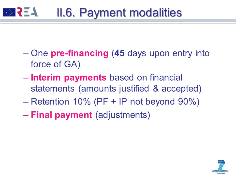 II.6. Payment modalities –One pre-financing (45 days upon entry into force of GA) –Interim payments based on financial statements (amounts justified &