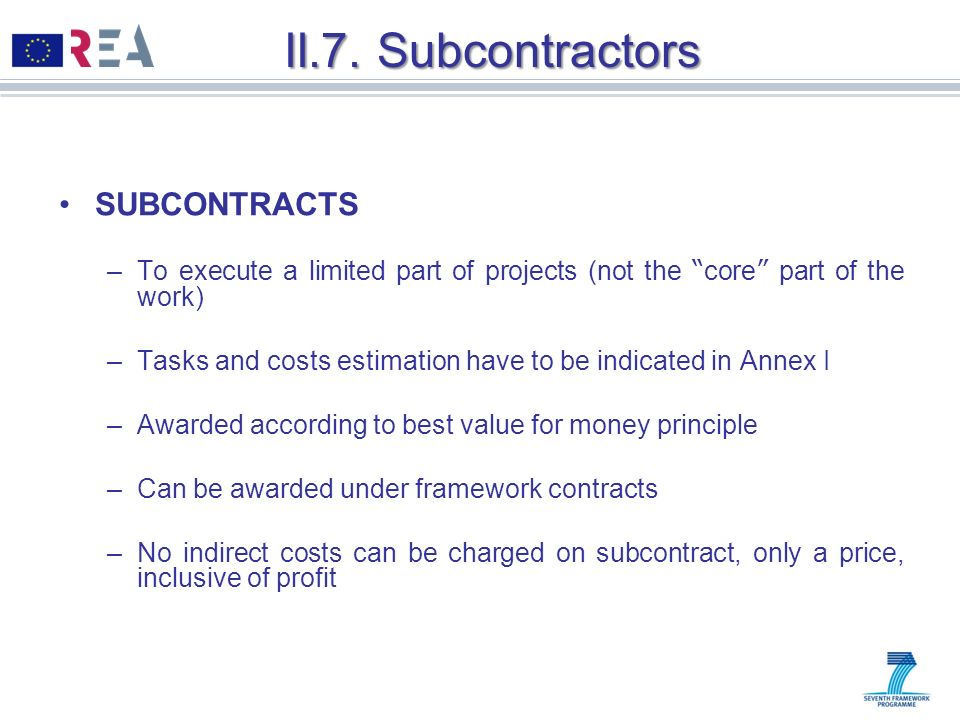 II.7. Subcontractors SUBCONTRACTS –To execute a limited part of projects (not the core part of the work) –Tasks and costs estimation have to be indica