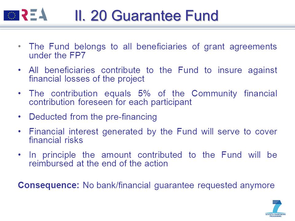 II. 20 Guarantee Fund The Fund belongs to all beneficiaries of grant agreements under the FP7 All beneficiaries contribute to the Fund to insure again