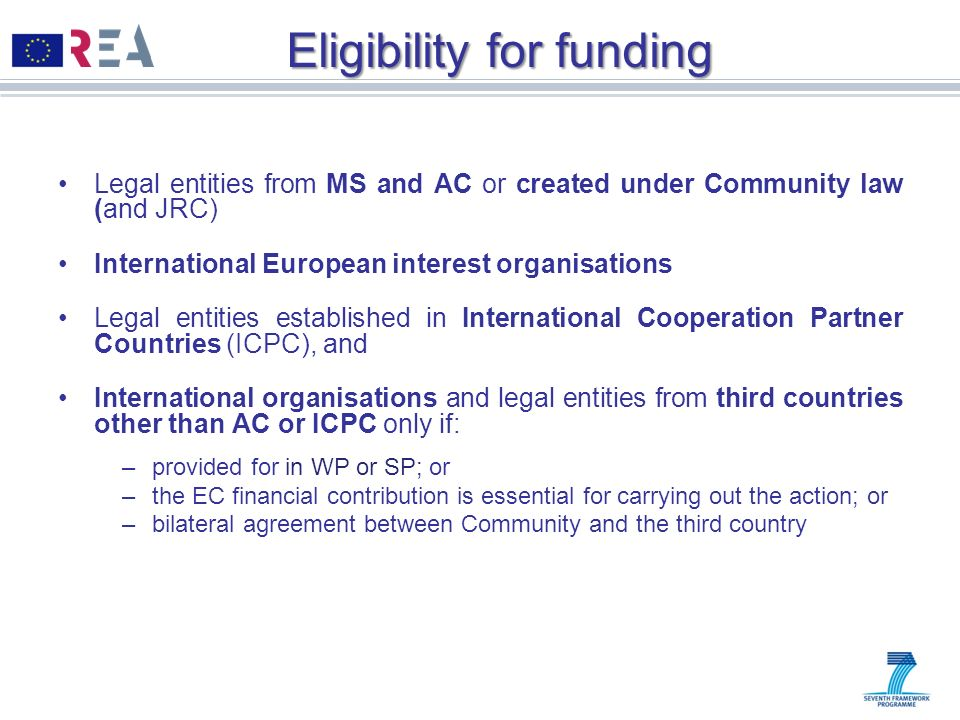 Eligibility for funding Legal entities from MS and AC or created under Community law (and JRC) International European interest organisations Legal ent