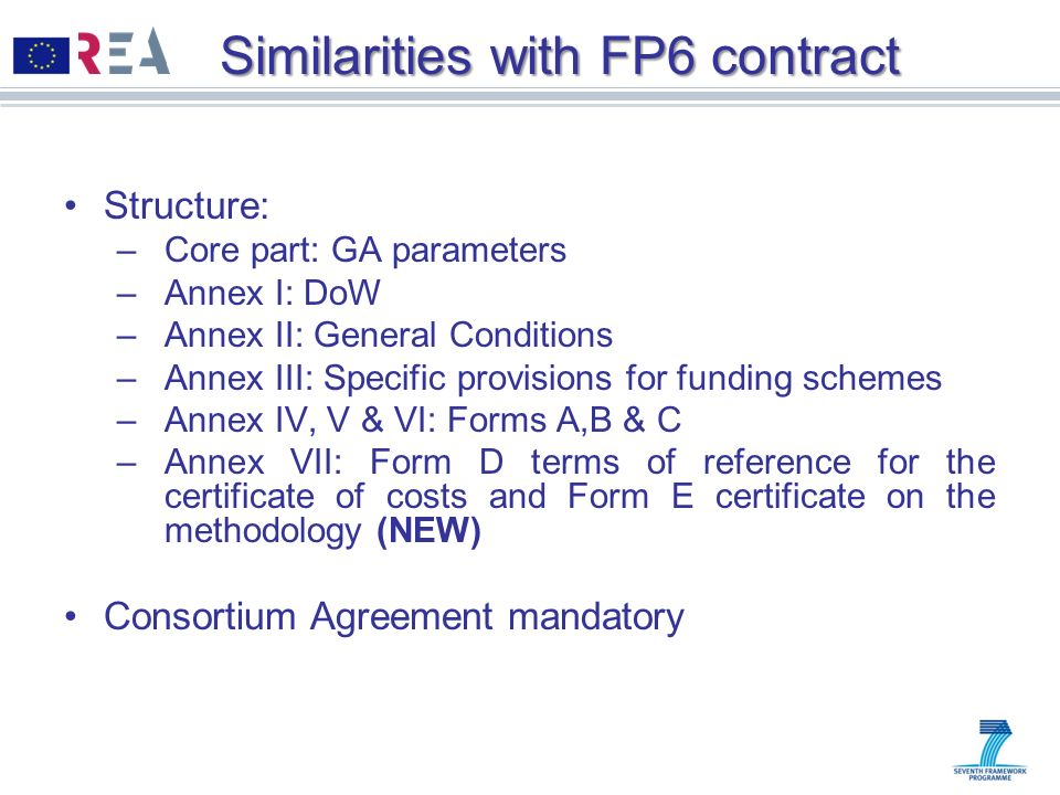 Similarities with FP6 contract Structure: –Core part: GA parameters –Annex I: DoW –Annex II: General Conditions –Annex III: Specific provisions for fu