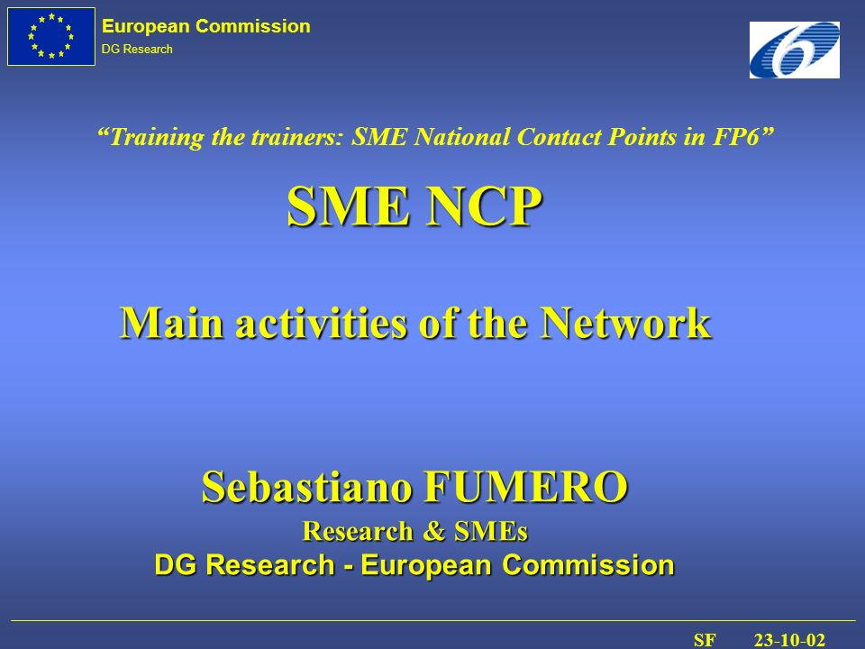 European Commission DG Research SF 23-10-02 SME NCP Main activities of the Network Sebastiano FUMERO Research & SMEs DG Research - European Commission Training the trainers: SME National Contact Points in FP6