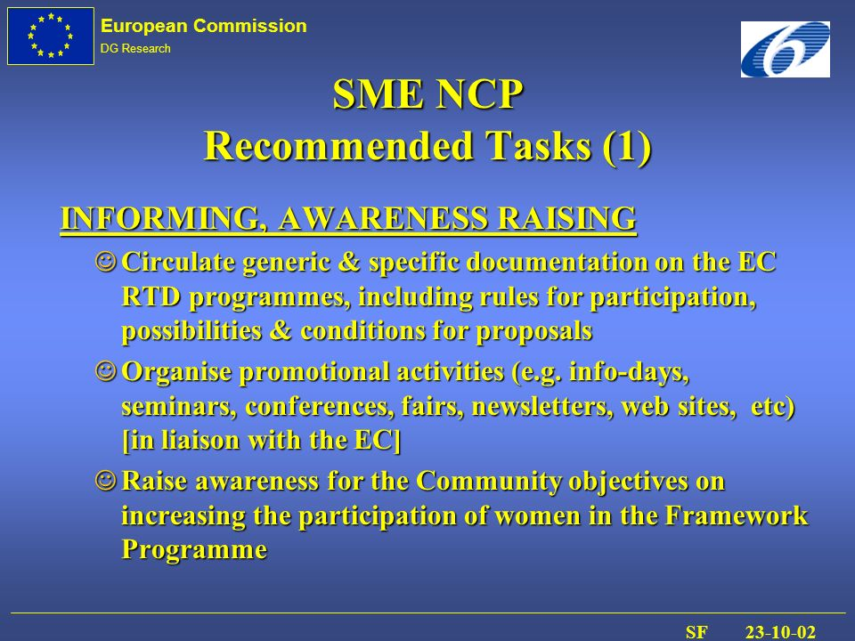 European Commission DG Research SF 23-10-02 SME NCP Recommended Tasks (1) INFORMING, AWARENESS RAISING J Circulate generic & specific documentation on the EC RTD programmes, including rules for participation, possibilities & conditions for proposals J Organise promotional activities (e.g.