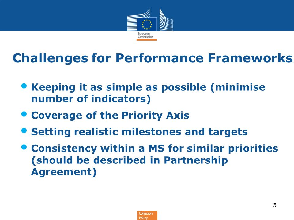 Cohesion Policy 3 Challenges for Performance Frameworks Keeping it as simple as possible (minimise number of indicators) Coverage of the Priority Axis