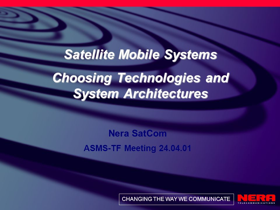 CHANGING THE WAY WE COMMUNICATE Satellite Mobile Systems Choosing Technologies and System Architectures Nera SatCom ASMS-TF Meeting 24.04.01