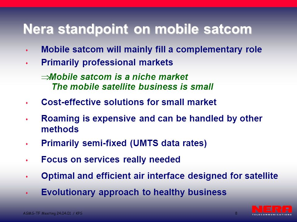 8ASMS-TF Meeting 24.04.01 / KPS Nera standpoint on mobile satcom s Mobile satcom will mainly fill a complementary role s Primarily professional markets Mobile satcom is a niche market The mobile satellite business is small s Cost-effective solutions for small market s Roaming is expensive and can be handled by other methods s Primarily semi-fixed (UMTS data rates) s Focus on services really needed s Optimal and efficient air interface designed for satellite s Evolutionary approach to healthy business