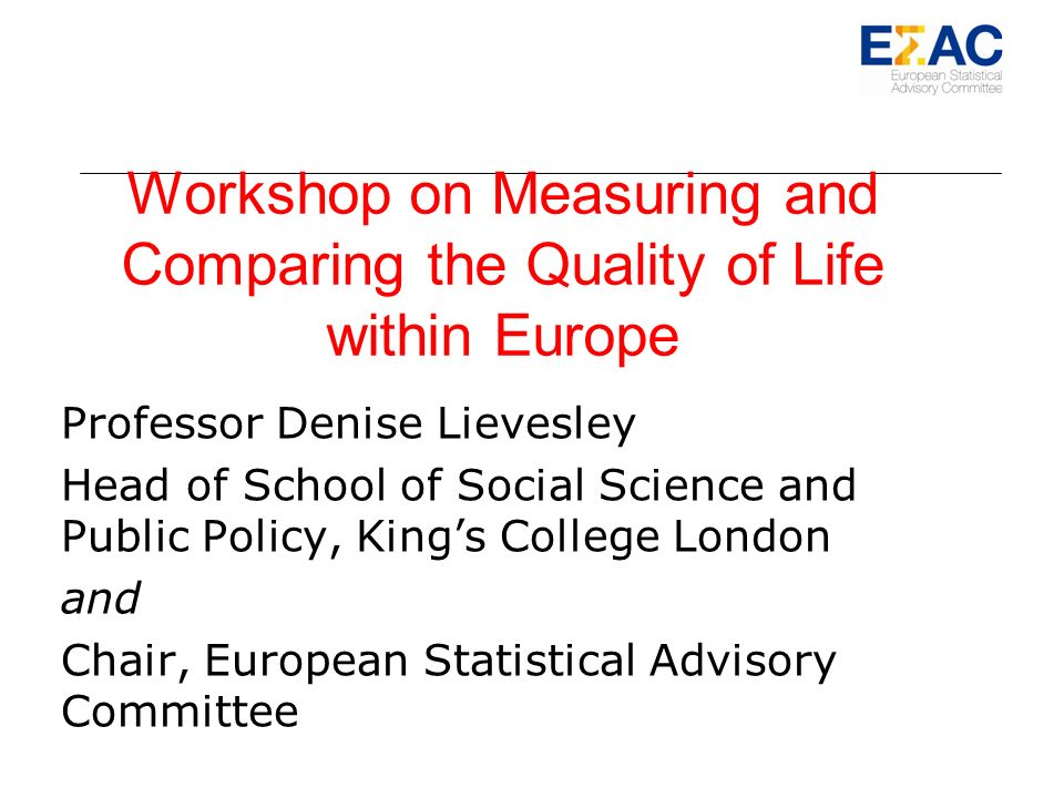 Workshop on Measuring and Comparing the Quality of Life within Europe Professor Denise Lievesley Head of School of Social Science and Public Policy, Kings College London and Chair, European Statistical Advisory Committee