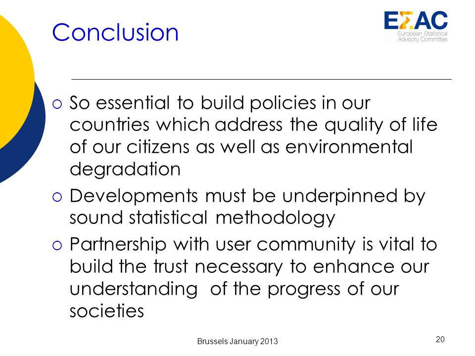 Conclusion So essential to build policies in our countries which address the quality of life of our citizens as well as environmental degradation Developments must be underpinned by sound statistical methodology Partnership with user community is vital to build the trust necessary to enhance our understanding of the progress of our societies 20 Brussels January 2013