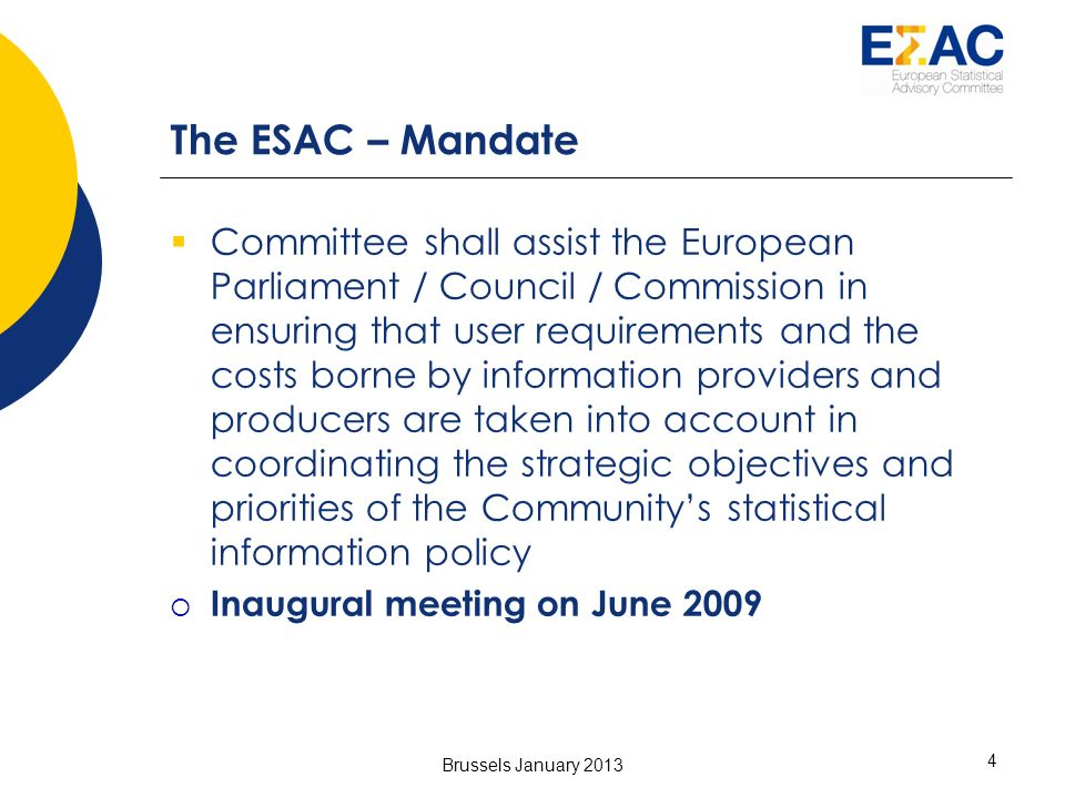 4 The ESAC – Mandate Committee shall assist the European Parliament / Council / Commission in ensuring that user requirements and the costs borne by information providers and producers are taken into account in coordinating the strategic objectives and priorities of the Communitys statistical information policy Inaugural meeting on June 2009