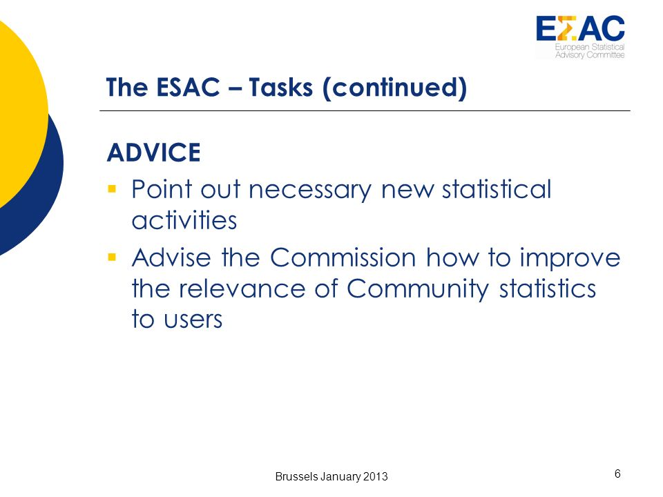 Brussels January 2013 6 The ESAC – Tasks (continued) ADVICE Point out necessary new statistical activities Advise the Commission how to improve the relevance of Community statistics to users