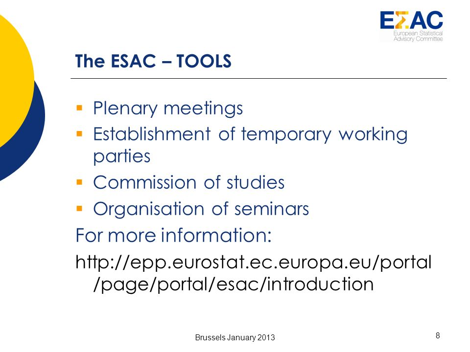 Brussels January 2013 8 The ESAC – TOOLS Plenary meetings Establishment of temporary working parties Commission of studies Organisation of seminars For more information: http://epp.eurostat.ec.europa.eu/portal /page/portal/esac/introduction