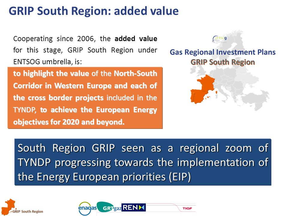 GRIP South Region Cooperating since 2006, the added value for this stage, GRIP South Region under ENTSOG umbrella, is: tohighlight the value of the North-South Corridor in Western Europe and each of the cross border projects included in the TYNDP, to achieve the European Energy objectives for 2020 and beyond.