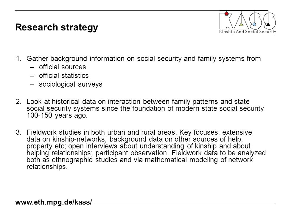 1.Gather background information on social security and family systems from –official sources –official statistics –sociological surveys 2.Look at historical data on interaction between family patterns and state social security systems since the foundation of modern state social security 100-150 years ago.