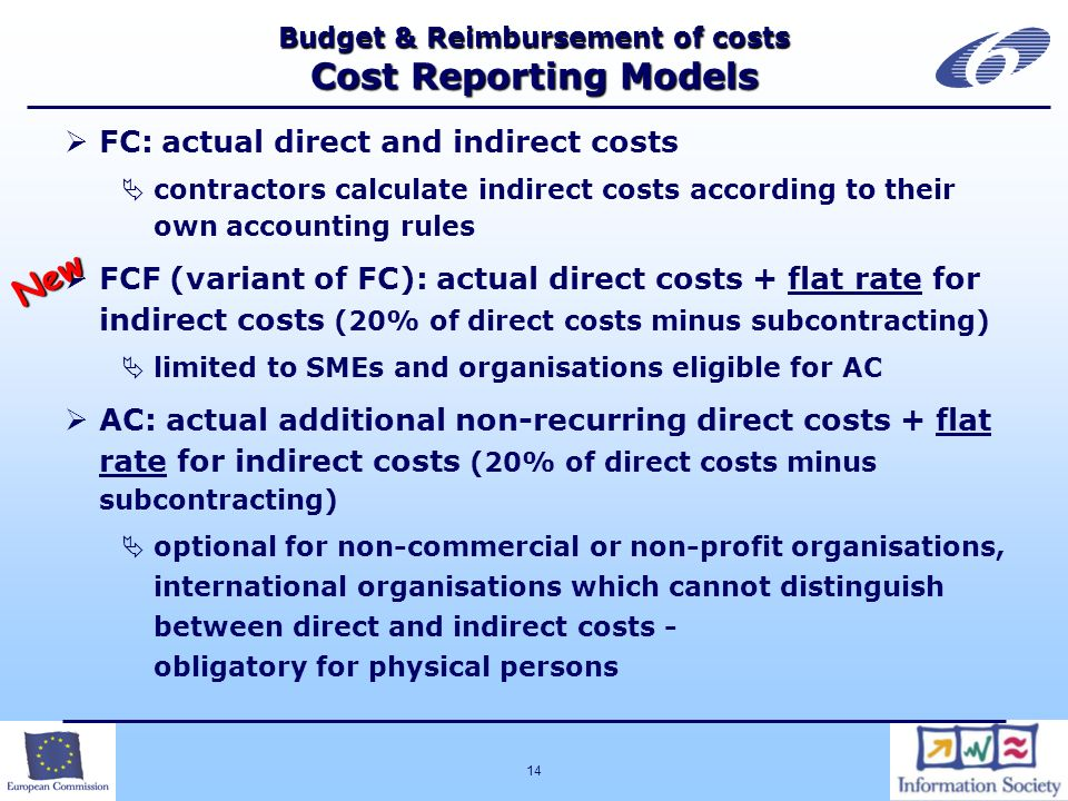 14 Budget & Reimbursement of costs Cost Reporting Models FC: actual direct and indirect costs contractors calculate indirect costs according to their own accounting rules FCF (variant of FC): actual direct costs + flat rate for indirect costs (20% of direct costs minus subcontracting) limited to SMEs and organisations eligible for AC AC: actual additional non-recurring direct costs + flat rate for indirect costs (20% of direct costs minus subcontracting) optional for non-commercial or non-profit organisations, international organisations which cannot distinguish between direct and indirect costs - obligatory for physical persons New