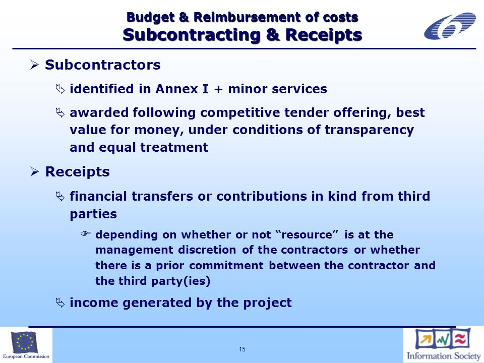 15 Budget & Reimbursement of costs Subcontracting & Receipts Subcontractors identified in Annex I + minor services awarded following competitive tender offering, best value for money, under conditions of transparency and equal treatment Receipts financial transfers or contributions in kind from third parties depending on whether or not resource is at the management discretion of the contractors or whether there is a prior commitment between the contractor and the third party(ies) income generated by the project