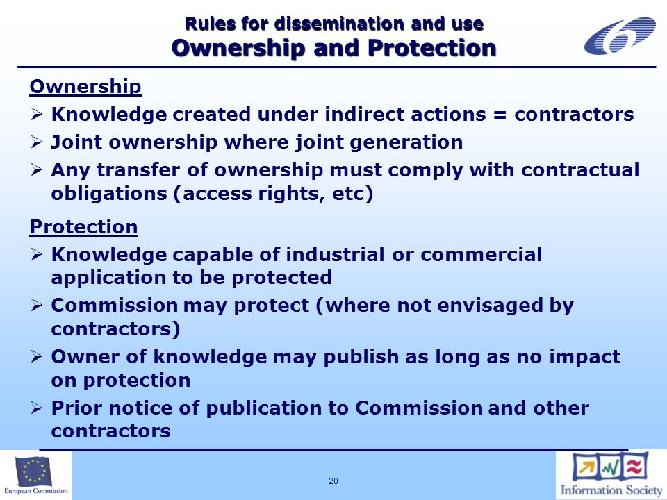 20 Rules for dissemination and use Ownership and Protection Ownership Knowledge created under indirect actions = contractors Joint ownership where joint generation Any transfer of ownership must comply with contractual obligations (access rights, etc) Protection Knowledge capable of industrial or commercial application to be protected Commission may protect (where not envisaged by contractors) Owner of knowledge may publish as long as no impact on protection Prior notice of publication to Commission and other contractors