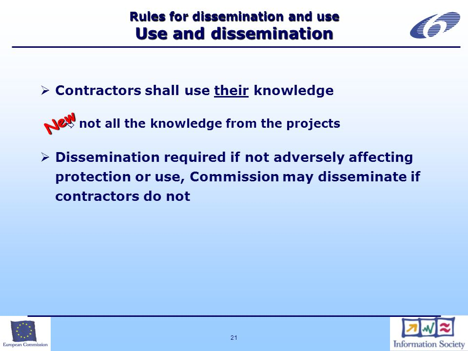 21 Rules for dissemination and use Use and dissemination Contractors shall use their knowledge not all the knowledge from the projects Dissemination required if not adversely affecting protection or use, Commission may disseminate if contractors do not New