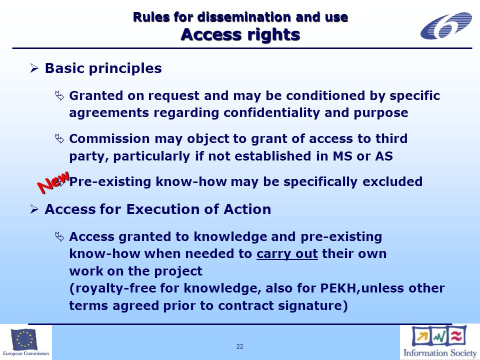 22 Rules for dissemination and use Access rights Basic principles Granted on request and may be conditioned by specific agreements regarding confidentiality and purpose Commission may object to grant of access to third party, particularly if not established in MS or AS Pre-existing know-how may be specifically excluded Access for Execution of Action Access granted to knowledge and pre-existing know-how when needed to carry out their own work on the project (royalty-free for knowledge, also for PEKH,unless other terms agreed prior to contract signature) New