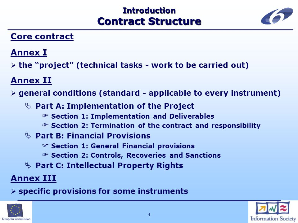 4 Core contract Annex I the project (technical tasks - work to be carried out) Annex II general conditions (standard - applicable to every instrument) Part A: Implementation of the Project Section 1: Implementation and Deliverables Section 2: Termination of the contract and responsibility Part B: Financial Provisions Section 1: General Financial provisions Section 2: Controls, Recoveries and Sanctions Part C: Intellectual Property Rights Annex III specific provisions for some instruments Introduction Contract Structure