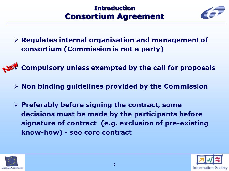 6 Introduction Consortium Agreement Regulates internal organisation and management of consortium (Commission is not a party) Compulsory unless exempte