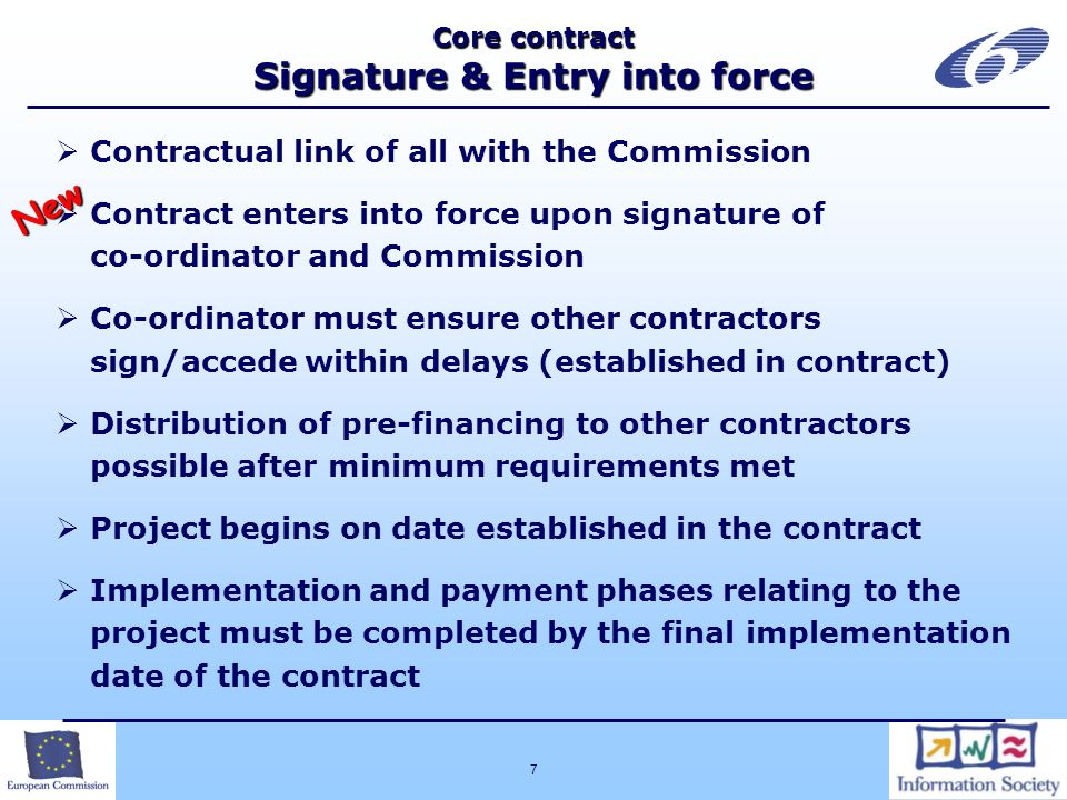 7 Core contract Signature & Entry into force Contractual link of all with the Commission Contract enters into force upon signature of co-ordinator and