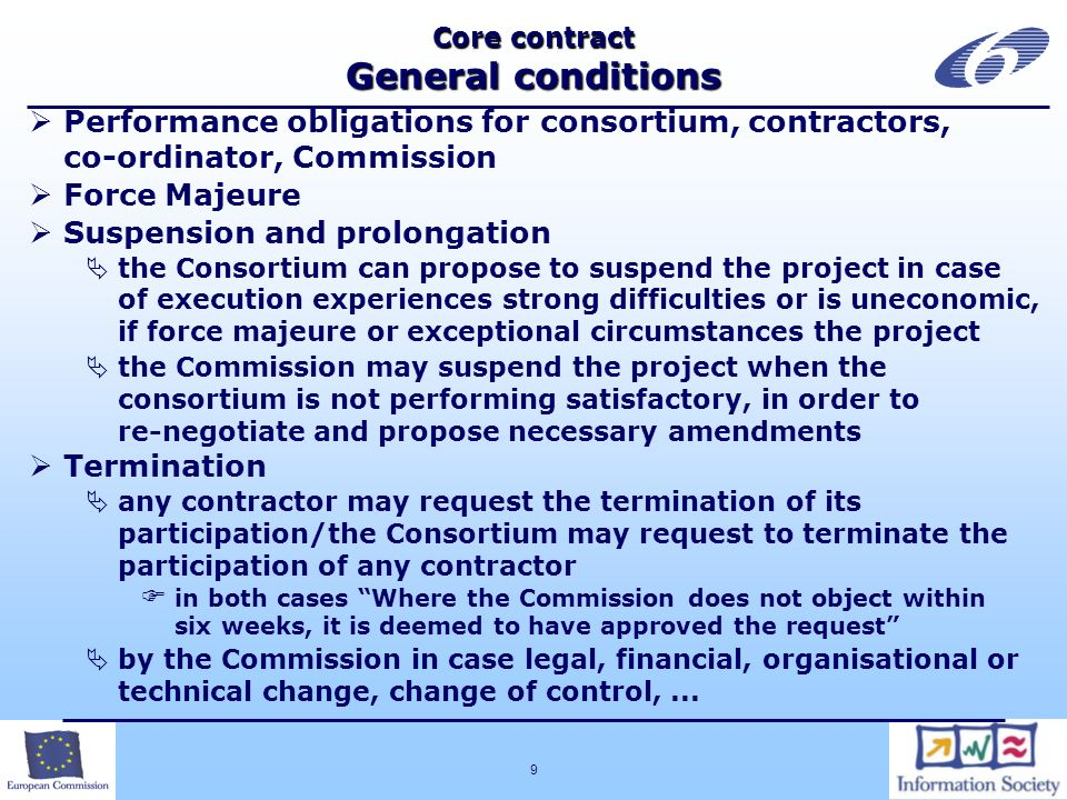 9 Core contract General conditions Performance obligations for consortium, contractors, co-ordinator, Commission Force Majeure Suspension and prolongation the Consortium can propose to suspend the project in case of execution experiences strong difficulties or is uneconomic, if force majeure or exceptional circumstances the project the Commission may suspend the project when the consortium is not performing satisfactory, in order to re-negotiate and propose necessary amendments Termination any contractor may request the termination of its participation/the Consortium may request to terminate the participation of any contractor in both cases Where the Commission does not object within six weeks, it is deemed to have approved the request by the Commission in case legal, financial, organisational or technical change, change of control,...