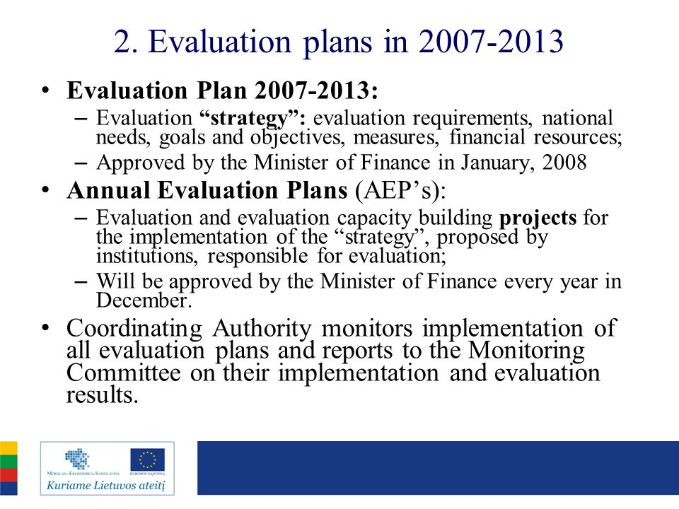 2. Evaluation plans in 2007-2013 Evaluation Plan 2007-2013: – Evaluation strategy: evaluation requirements, national needs, goals and objectives, meas