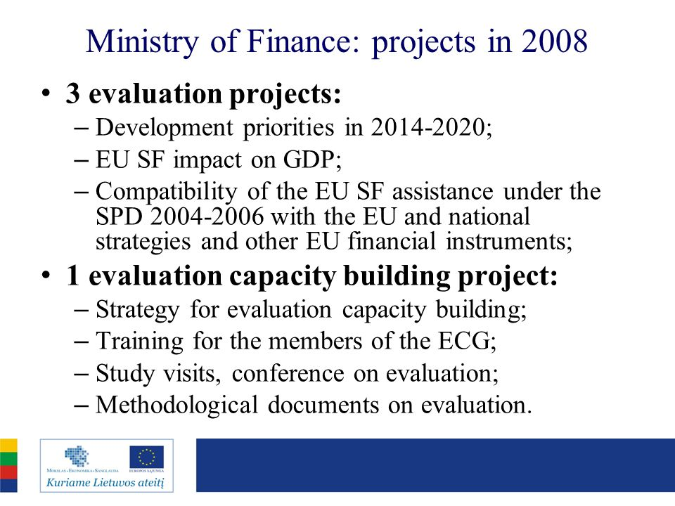 Ministry of Finance: projects in 2008 3 evaluation projects: – Development priorities in 2014-2020; – EU SF impact on GDP; – Compatibility of the EU SF assistance under the SPD 2004-2006 with the EU and national strategies and other EU financial instruments; 1 evaluation capacity building project: – Strategy for evaluation capacity building; – Training for the members of the ECG; – Study visits, conference on evaluation; – Methodological documents on evaluation.
