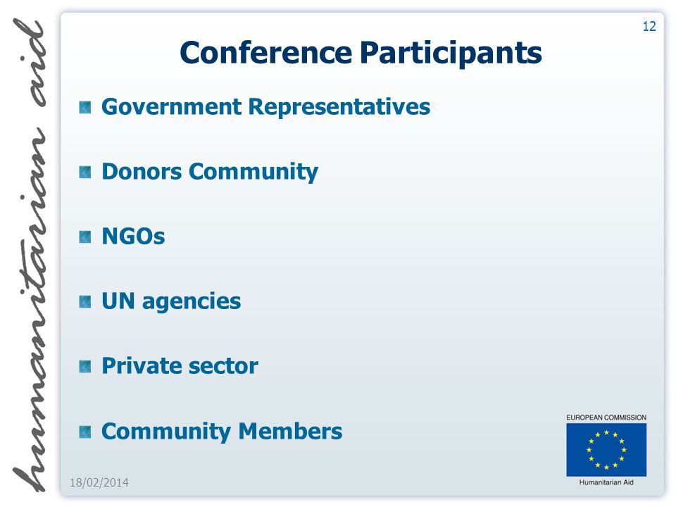 Conference Participants Government Representatives Donors Community NGOs UN agencies Private sector Community Members 12 18/02/2014