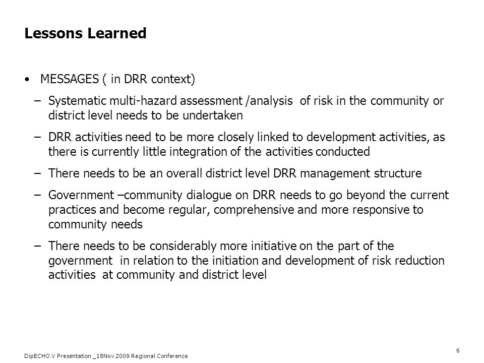 DipECHO V Presentation _18Nov 2009 Regional Conference 6 Lessons Learned MESSAGES ( in DRR context) –Systematic multi-hazard assessment /analysis of r