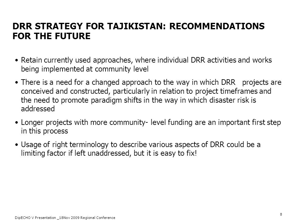 8 DRR STRATEGY FOR TAJIKISTAN: RECOMMENDATIONS FOR THE FUTURE Retain currently used approaches, where individual DRR activities and works being implem