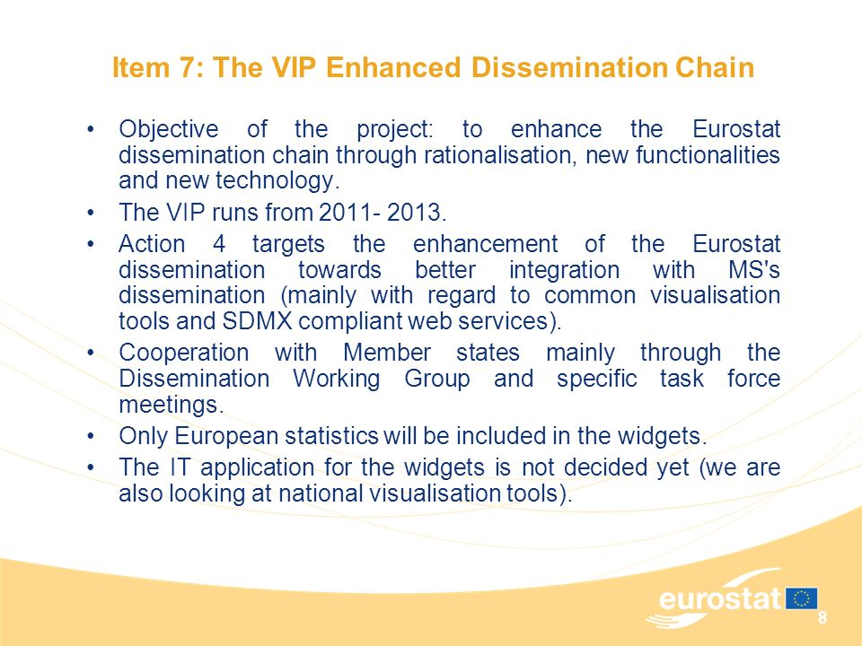 8 Objective of the project: to enhance the Eurostat dissemination chain through rationalisation, new functionalities and new technology. The VIP runs