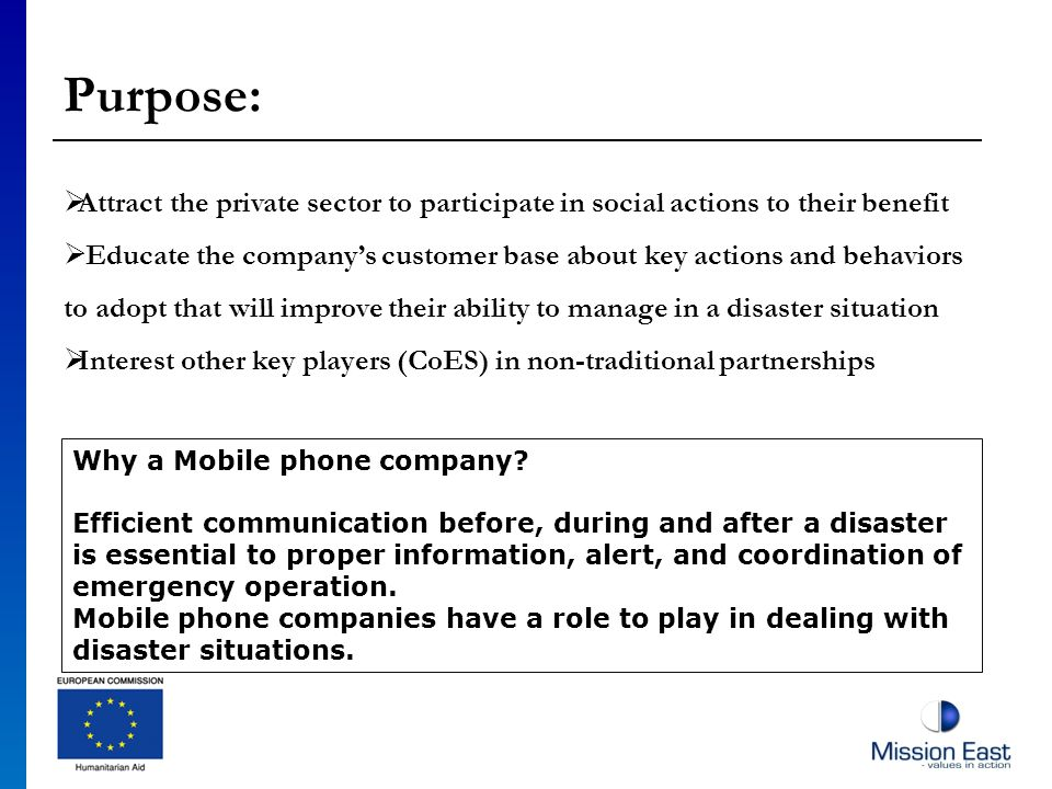 Purpose: Attract the private sector to participate in social actions to their benefit Educate the companys customer base about key actions and behaviors to adopt that will improve their ability to manage in a disaster situation Interest other key players (CoES) in non-traditional partnerships Why a Mobile phone company.