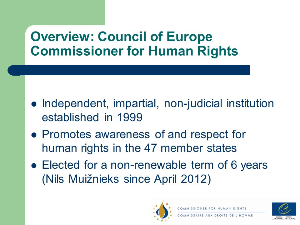 Overview: Council of Europe Commissioner for Human Rights Independent, impartial, non-judicial institution established in 1999 Promotes awareness of and respect for human rights in the 47 member states Elected for a non-renewable term of 6 years (Nils Muižnieks since April 2012)