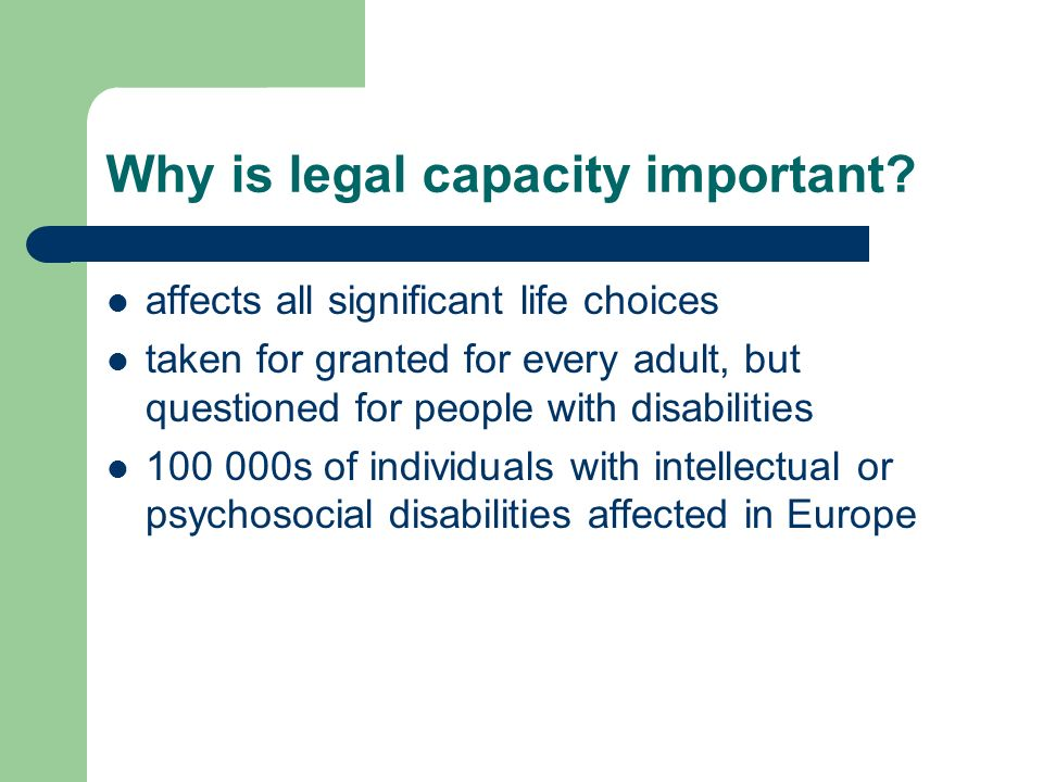 Why is legal capacity important? affects all significant life choices taken for granted for every adult, but questioned for people with disabilities 1
