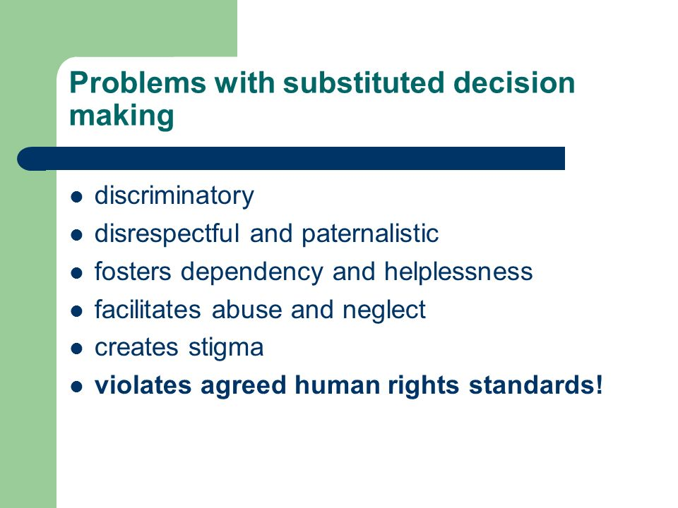 Problems with substituted decision making discriminatory disrespectful and paternalistic fosters dependency and helplessness facilitates abuse and neglect creates stigma violates agreed human rights standards!