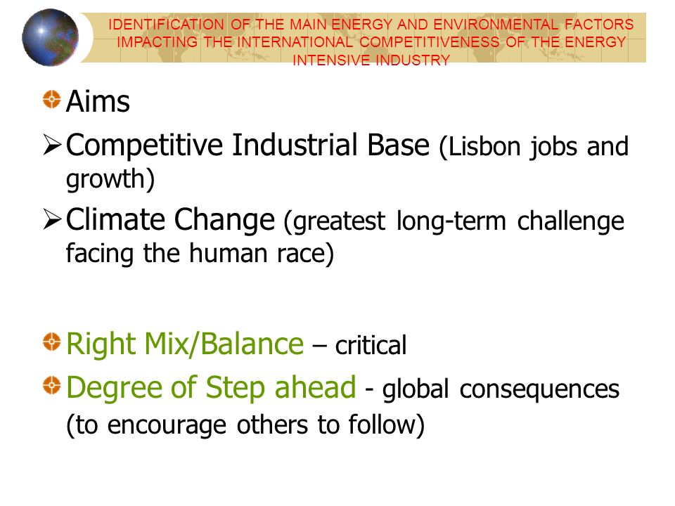 Aims Competitive Industrial Base (Lisbon jobs and growth) Climate Change (greatest long-term challenge facing the human race) Right Mix/Balance – critical Degree of Step ahead - global consequences (to encourage others to follow) IDENTIFICATION OF THE MAIN ENERGY AND ENVIRONMENTAL FACTORS IMPACTING THE INTERNATIONAL COMPETITIVENESS OF THE ENERGY INTENSIVE INDUSTRY