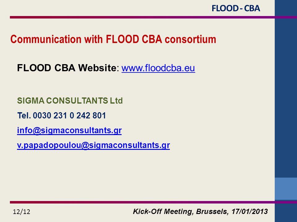 Kick-Off Meeting, Brussels, 17/01/2013 12/12 Communication with FLOOD CBA consortium FLOOD CBA Website: www.floodcba.euwww.floodcba.eu SIGMA CONSULTANTS Ltd Tel.