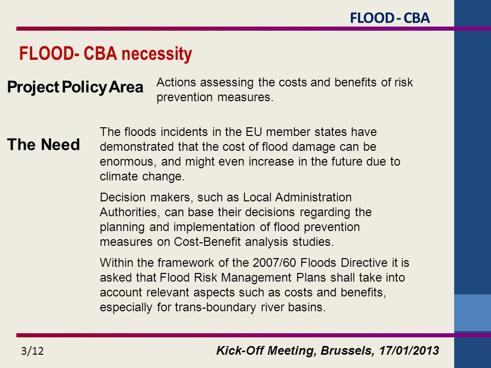 Kick-Off Meeting, Brussels, 17/01/2013 3/12 FLOOD- CBA necessity The floods incidents in the EU member states have demonstrated that the cost of flood damage can be enormous, and might even increase in the future due to climate change.