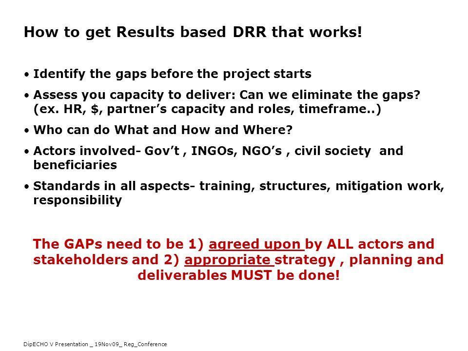 DipECHO V Presentation _ 19Nov09_ Reg_Conference How to get Results based DRR that works! Identify the gaps before the project starts Assess you capac