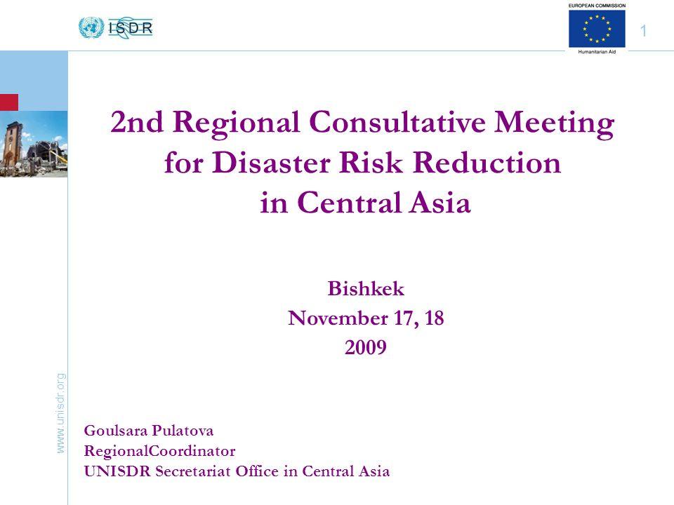 www.unisdr.org 1 Bishkek November 17, 18 2009 Goulsara Pulatova RegionalCoordinator UNISDR Secretariat Office in Central Asia 2nd Regional Consultative Meeting for Disaster Risk Reduction in Central Asia