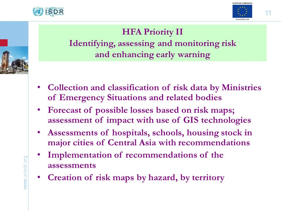 www.unisdr.org 11 Collection and classification of risk data by Ministries of Emergency Situations and related bodies Forecast of possible losses based on risk maps; assessment of impact with use of GIS technologies Assessments of hospitals, schools, housing stock in major cities of Central Asia with recommendations Implementation of recommendations of the assessments Creation of risk maps by hazard, by territory HFA Priority II Identifying, assessing and monitoring risk and enhancing early warning