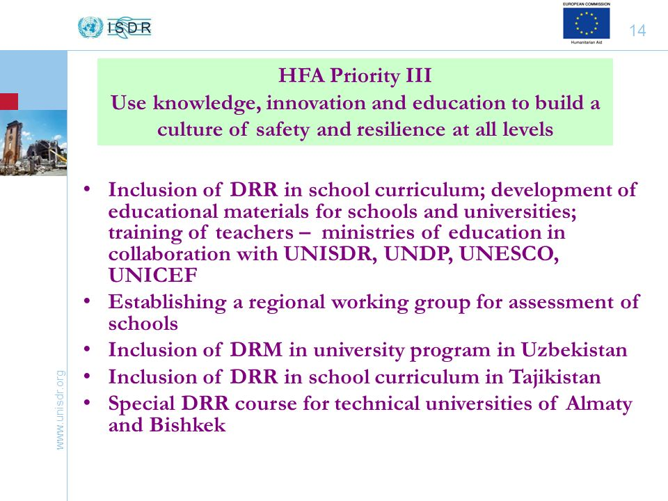 www.unisdr.org 14 Inclusion of DRR in school curriculum; development of educational materials for schools and universities; training of teachers – ministries of education in collaboration with UNISDR, UNDP, UNESCO, UNICEF Establishing a regional working group for assessment of schools Inclusion of DRM in university program in Uzbekistan Inclusion of DRR in school curriculum in Tajikistan Special DRR course for technical universities of Almaty and Bishkek HFA Priority III Use knowledge, innovation and education to build a culture of safety and resilience at all levels