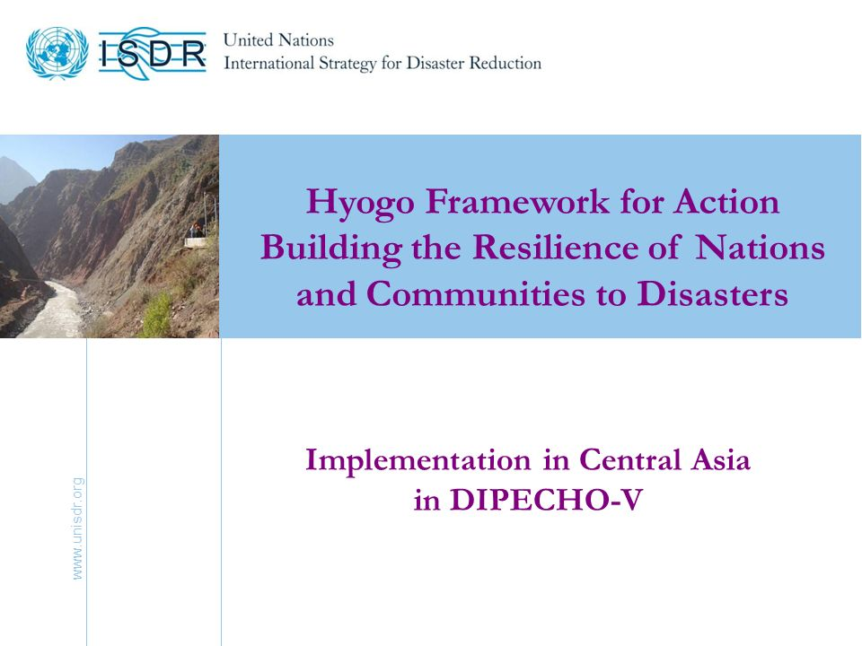 www.unisdr.org 3 Hyogo Framework for Action 2005-2015: Building the Resilience of Nations and Communities to Disasters Kazakhstan, Kyrgyzstan, Tajikistan, Uzbekistan