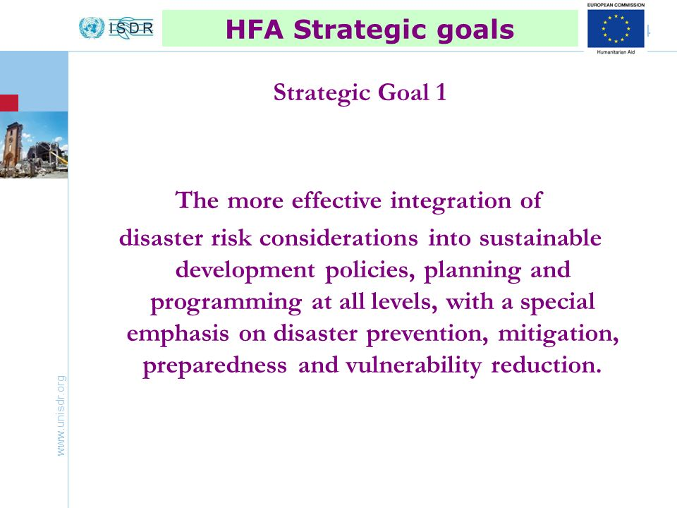 www.unisdr.org 4 HFA Strategic goals Strategic Goal 1 The more effective integration of disaster risk considerations into sustainable development policies, planning and programming at all levels, with a special emphasis on disaster prevention, mitigation, preparedness and vulnerability reduction.