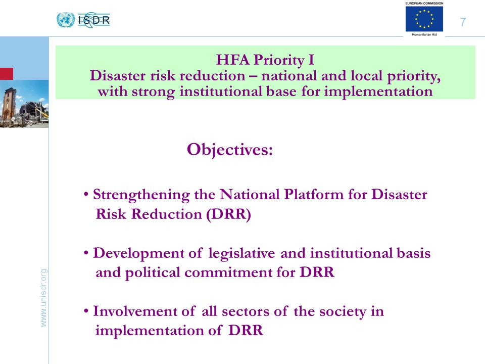 www.unisdr.org 7 HFA Priority I Disaster risk reduction – national and local priority, with strong institutional base for implementation Strengthening the National Platform for Disaster Risk Reduction (DRR) Development of legislative and institutional basis and political commitment for DRR Involvement of all sectors of the society in implementation of DRR Objectives: