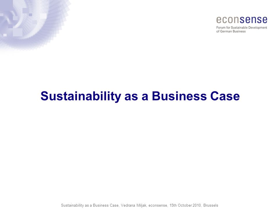 Sustainability as a Business Case, Vedrana Miljak, econsense, 15th October 2010, Brussels Sustainability as a Business Case